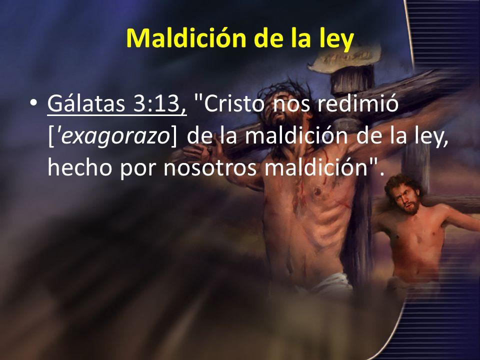 Maldición de la ley Gálatas 3:13, Cristo nos redimió [ exagorazo] de la maldición de la ley, hecho por nosotros maldición .